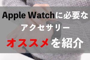 Apple Watchのアクセサリーは何が必要?比較した結果まとめ【おすすめを紹介】