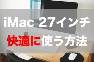 【徹底解説】iMac 27インチ Retina 5Kディスプレイモデル(2019)を快適に使う方法