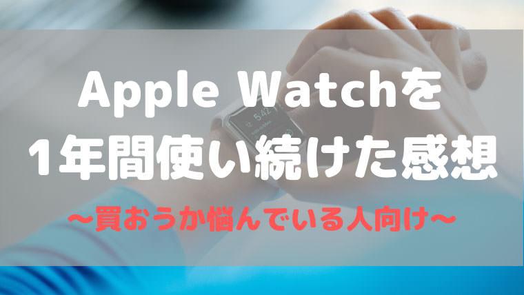 Apple Watchを1年間使い続けた正直な感想【買うべきか悩んでいる人向け】