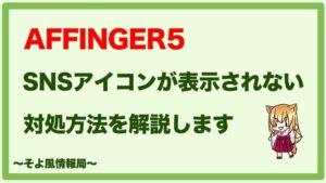 【AFFINGER5】SNSアイコンが表示されなくなったときの対処方法