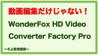 【動画編集だけじゃない!】WonderFox HD Video Converter Factory Proを使ってみた感想【レビュー】