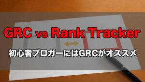 【GRCとRank Trackerを比較】初心者ブロガーにはGRCがおすすめな3つの理由を解説