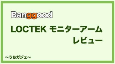 【Banggoodで購入】LOCTEK モニターアームが想像以上のクオリティーだった件【レビュー】