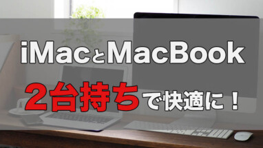 【iMacとMacBookの2台持ち】上手に使い分けて快適な作業環境へ